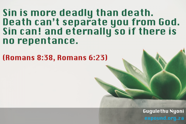 Sin is more deadly than death. Death can't separate you from God. Sin can! and eternally so if there is no repentance. (Romans 8:38, Romans 6:23)