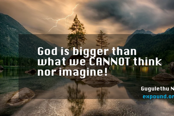 God is bigger than what we CANNOT think nor imagine! _Gugulethu Nyoni